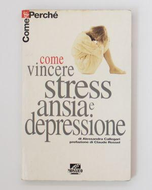 Come vincere ansia, stress e depressione Alessandra Callegari